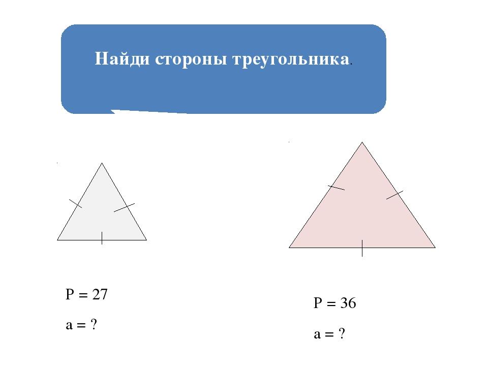 Найди стороны треугольника. Р = 27 а = ? Р = 36 а = ?