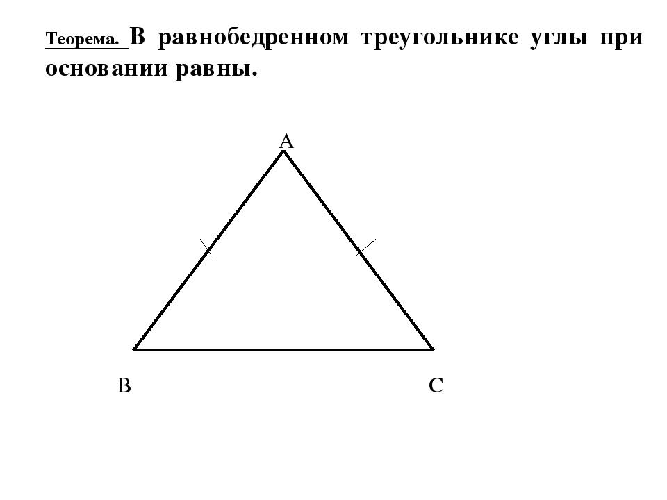 Теорема. В равнобедренном треугольнике углы при основании равны. В С А