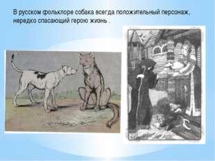 В русском фольклоре собака всегда положительный персонаж, нередко спасающий г