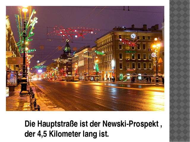 Die Hauptstraße ist der Newski-Prospekt , der 4,5 Kilometer lang ist.