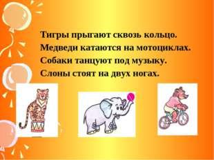 Тигры прыгают сквозь кольцо. Медведи катаются на мотоциклах. Собаки танцуют п