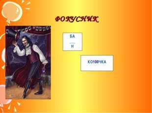 ФОКУСНИК БА ___ Н КО100ЧКА