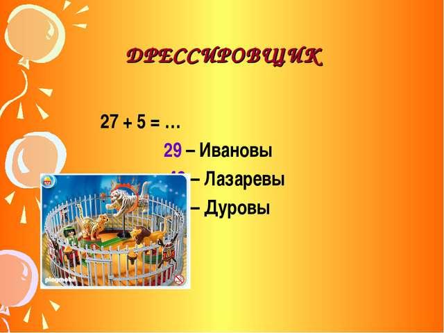 ДРЕССИРОВЩИК 27 + 5 = … 29 – Ивановы 43 – Лазаревы 32 – Дуровы