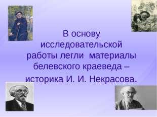 В основу исследовательской работы легли материалы белевского краеведа – истор