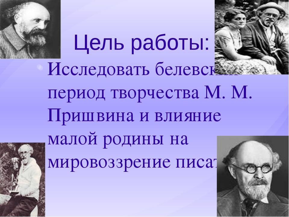Цель работы: Исследовать белевский период творчества М. М. Пришвина и влияние...