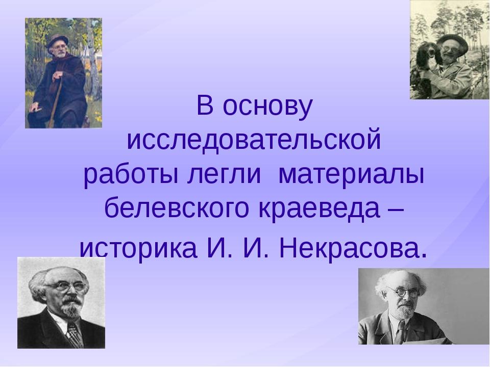 В основу исследовательской работы легли материалы белевского краеведа – истор...