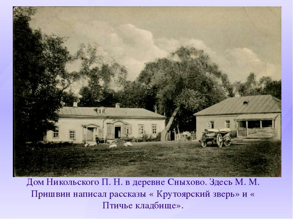 Дом Никольского П. Н. в деревне Сныхово. Здесь М. М. Пришвин написал рассказы...