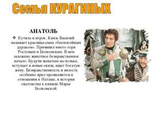 АНАТОЛЬ Кутила и игрок. Князь Василий называет красавца-сына «беспокойным ду