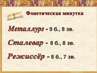 Фонетическая минутка 9 б., 8 зв. 8 б., 8 зв. 8 б., 7 зв.