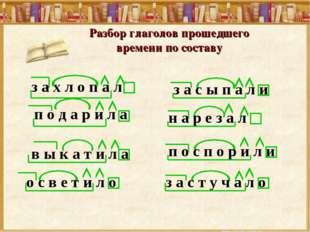 Разбор глаголов прошедшего времени по составу з а х л о п а л п о д а р и л а
