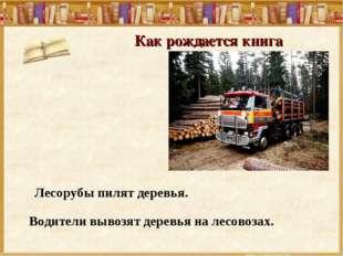Как рождается книга Лесорубы пилят деревья. Водители вывозят деревья на лесов
