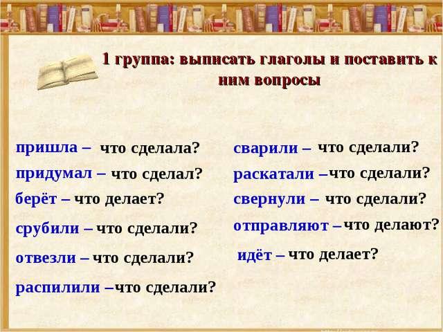 1 группа: выписать глаголы и поставить к ним вопросы срубили – сварили – свер...