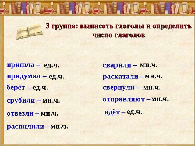 3 группа: выписать глаголы и определить число глаголов срубили – сварили – св...