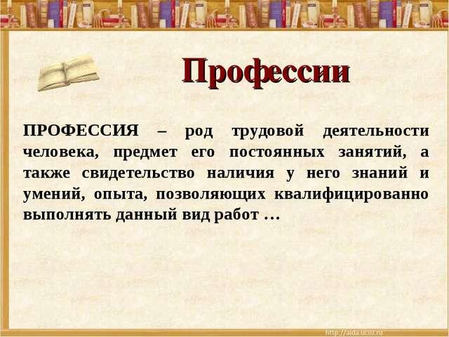 Профессии ПРОФЕССИЯ – род трудовой деятельности человека, предмет его постоян...