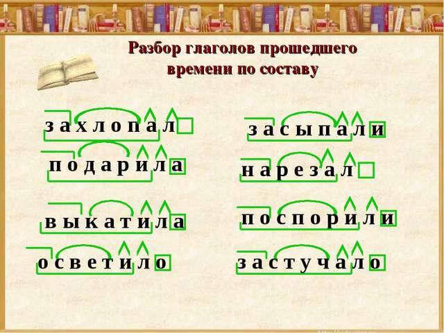 Разбор глаголов прошедшего времени по составу з а х л о п а л п о д а р и л а...
