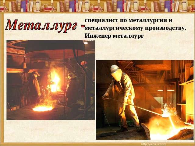специалист по металлургии и металлургическому производству. Инженер металлург