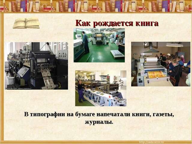 Как рождается книга В типографии на бумаге напечатали книги, газеты, журналы.