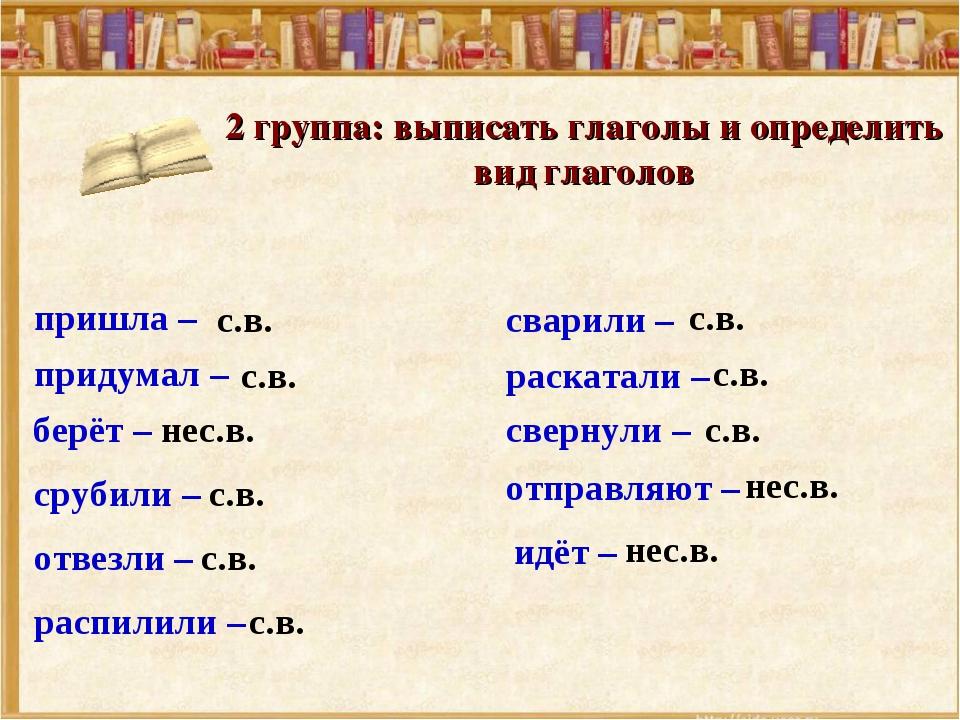 2 группа: выписать глаголы и определить вид глаголов срубили – сварили – свер...