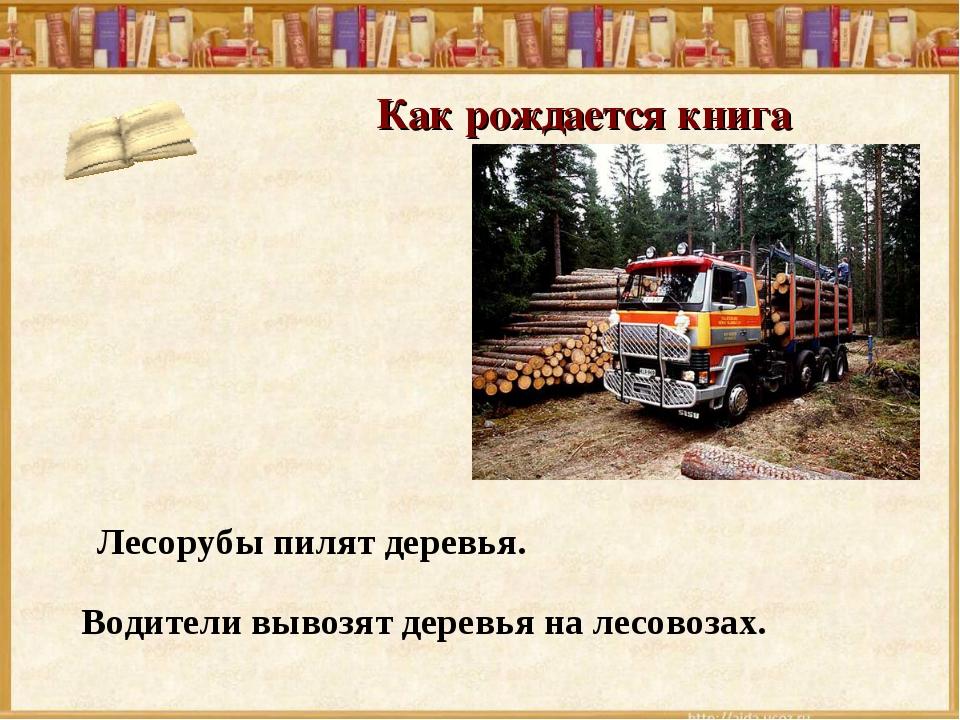 Как рождается книга Лесорубы пилят деревья. Водители вывозят деревья на лесов...