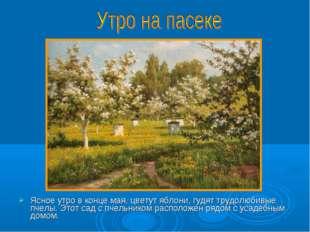 Ясное утро в конце мая, цветут яблони, гудят трудолюбивые пчелы. Этот сад с п