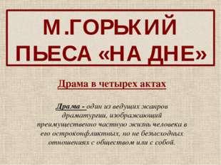 М.ГОРЬКИЙ ПЬЕСА «НА ДНЕ» Драма в четырех актах Драма - один из ведущих жанров