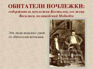 ОБИТАТЕЛИ НОЧЛЕЖКИ: содержатель ночлежки Костылев, его жена Василиса, полицей