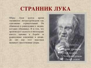 СТРАННИК ЛУКА Образ Луки долгое время оценивался литературоведами как однозна