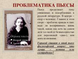 ПРОБЛЕМАТИКА ПЬЕСЫ Пьеса продолжает тему униженных и оскорбленных в русской л
