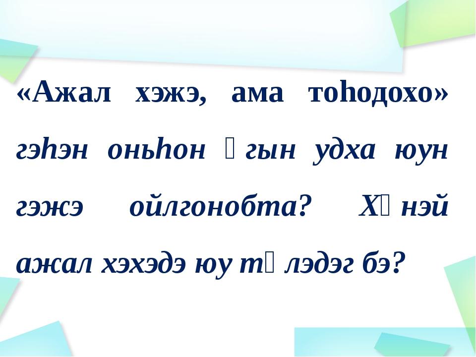 «Ажал хэжэ, ама тоhодохо» гэhэн оньhон үгын удха юун гэжэ ойлгонобта? Хүнэй а...