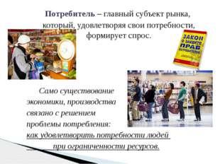 Потребитель – главный субъект рынка, который, удовлетворяя свои потребности,