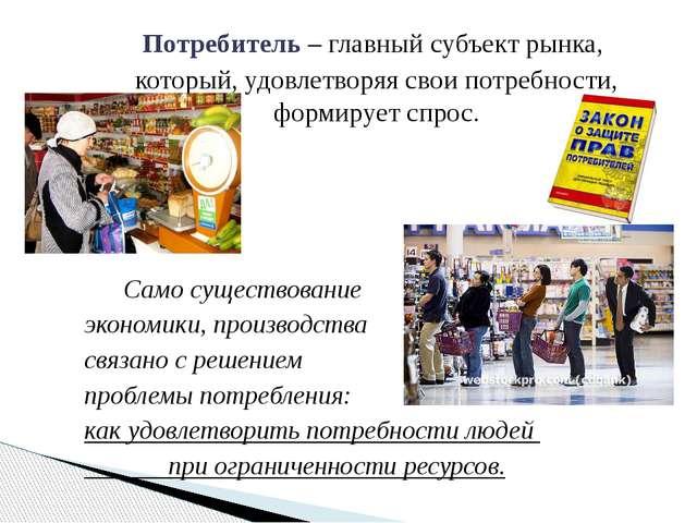 Потребитель – главный субъект рынка, который, удовлетворяя свои потребности,...