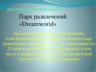 ДОСТОПРИМЕЧАТЕЛЬНОСТИ Парк развлечений «Dreamworid» На сегодняшний день самым