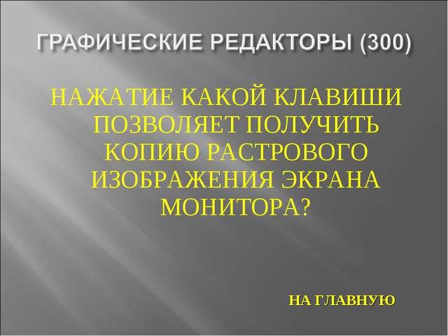 НАЖАТИЕ КАКОЙ КЛАВИШИ ПОЗВОЛЯЕТ ПОЛУЧИТЬ КОПИЮ РАСТРОВОГО ИЗОБРАЖЕНИЯ ЭКРАНА...