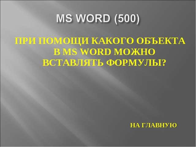ПРИ ПОМОЩИ КАКОГО ОБЪЕКТА В MS WORD МОЖНО ВСТАВЛЯТЬ ФОРМУЛЫ? НА ГЛАВНУЮ