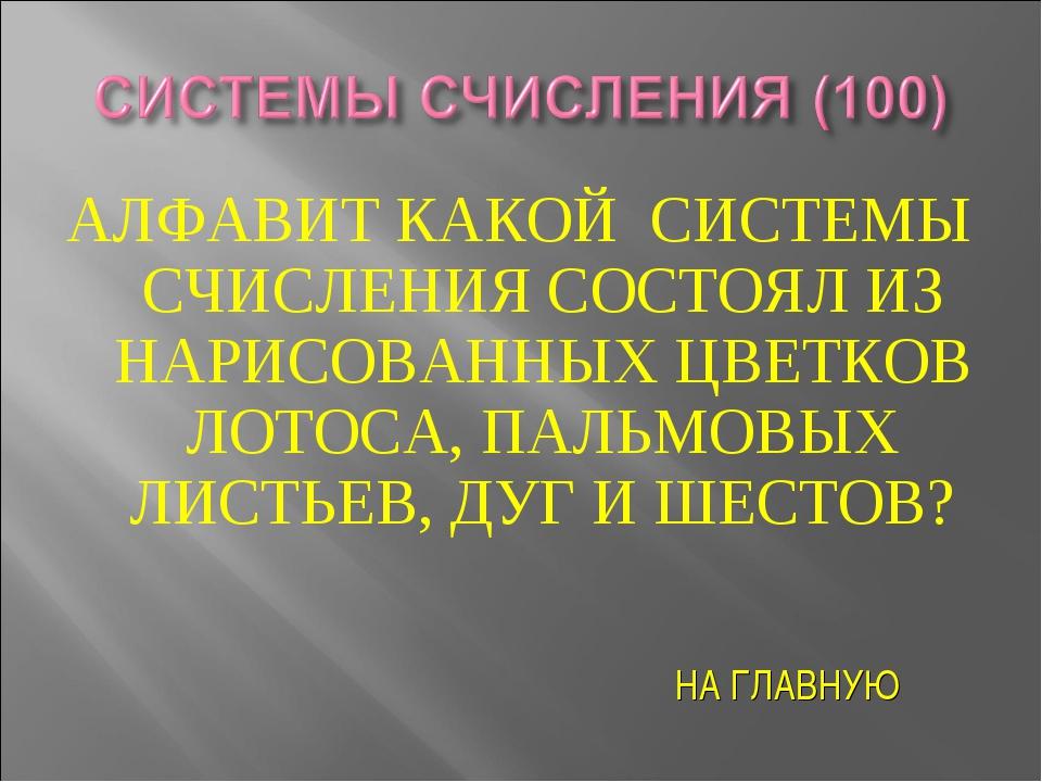 АЛФАВИТ КАКОЙ СИСТЕМЫ СЧИСЛЕНИЯ СОСТОЯЛ ИЗ НАРИСОВАННЫХ ЦВЕТКОВ ЛОТОСА, ПАЛЬМ...