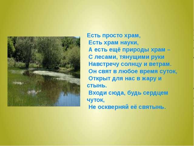 Есть просто храм, Есть храм науки, А есть ещё природы храм – С лесами, тянущи...