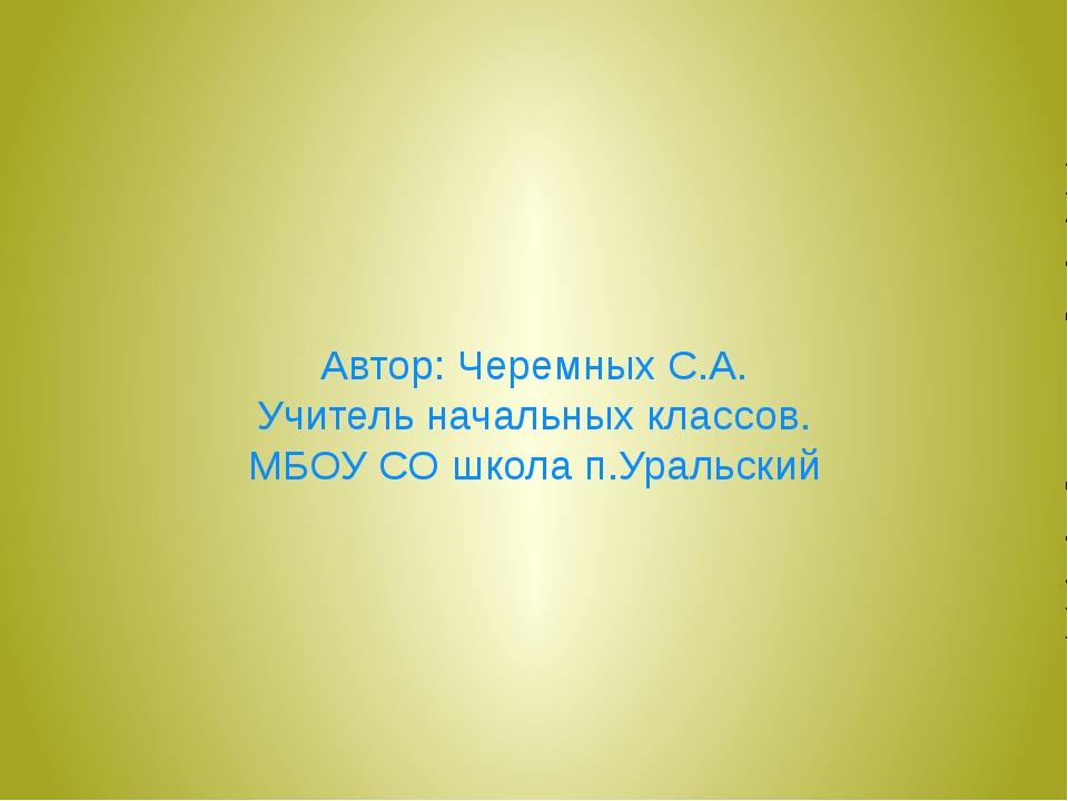 Автор: Черемных С.А. Учитель начальных классов. МБОУ СО школа п.Уральский