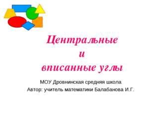 Центральные и вписанные углы МОУ Дровнинская средняя школа Автор: учитель мат
