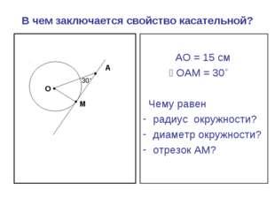 В чем заключается свойство касательной? АО = 15 см ے ОАМ = 30˚ Чему равен рад