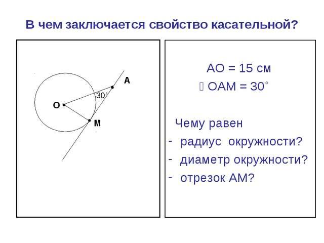 В чем заключается свойство касательной? АО = 15 см ے ОАМ = 30˚ Чему равен рад...