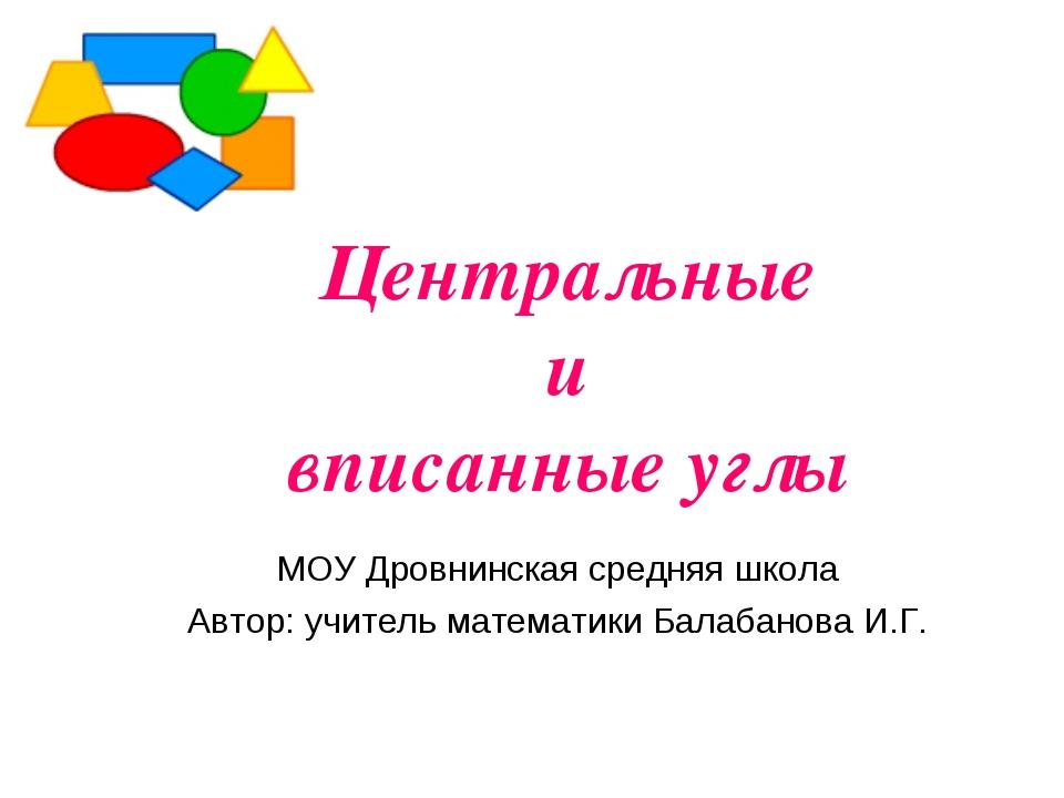 Центральные и вписанные углы МОУ Дровнинская средняя школа Автор: учитель мат...