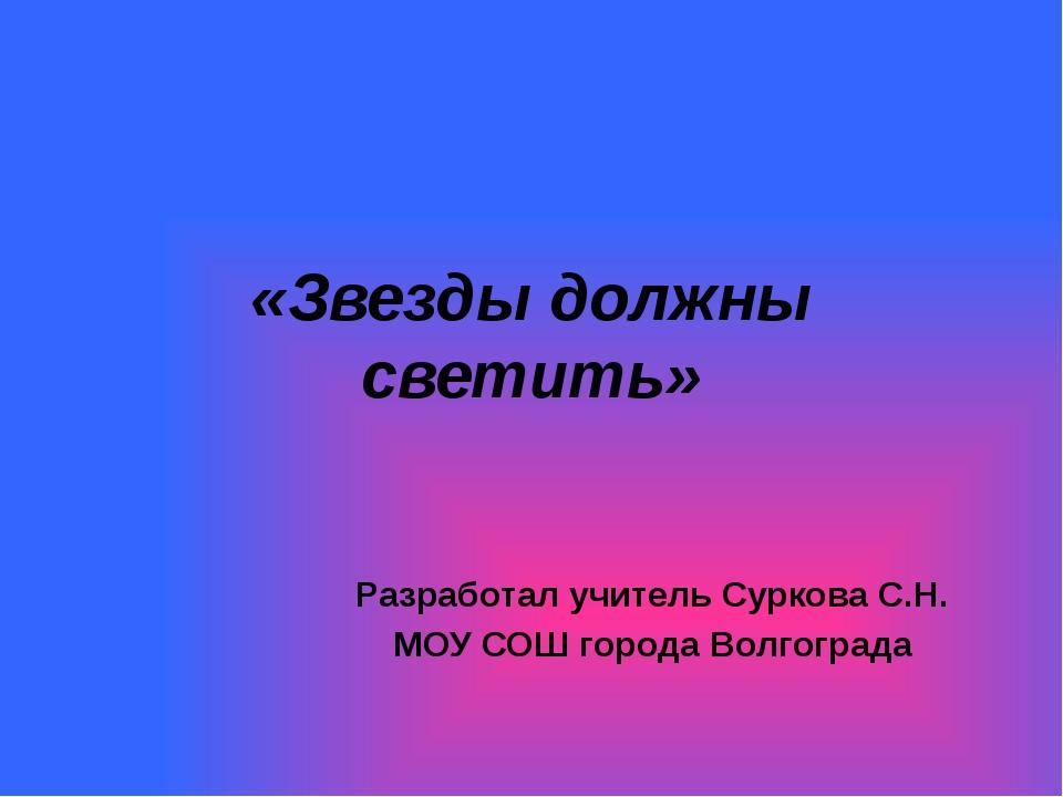 «Звезды должны светить» Разработал учитель Суркова С.Н. МОУ СОШ города Волгог...