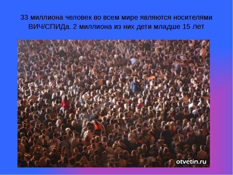33 миллиона человек во всем мире являются носителями ВИЧ/СПИДа. 2 миллиона из...