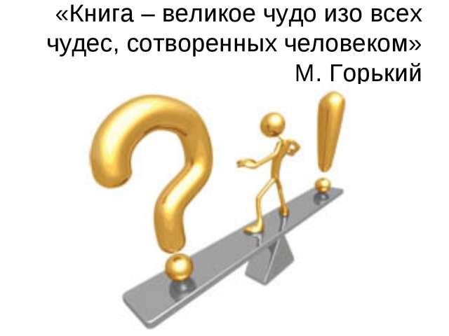 «Книга – великое чудо изо всех чудес, сотворенных человеком» М. Горький