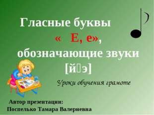 Уроки обучения грамоте Гласные буквы « Е, е», обозначающие звуки [й׳э] Автор