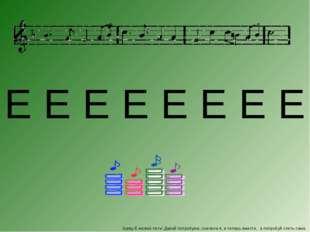 букву Е можно петь! Давай попробуем, сначала я, а теперь вместе, а попробуй с