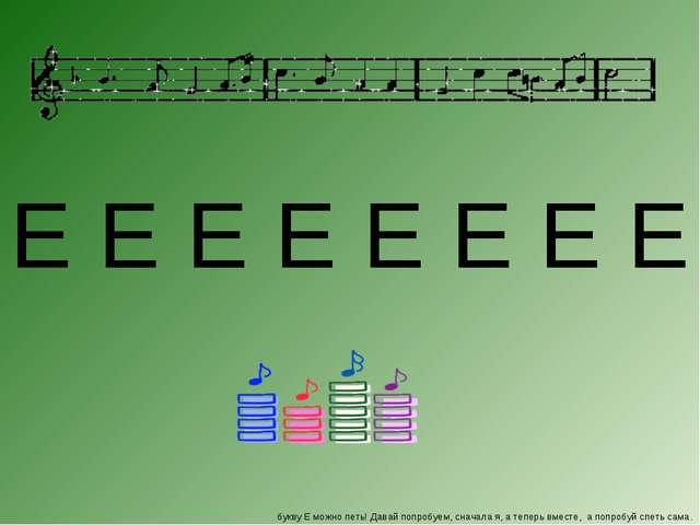 букву Е можно петь! Давай попробуем, сначала я, а теперь вместе, а попробуй с...