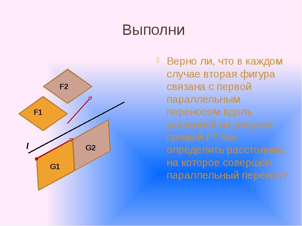 Выполни Верно ли, что в каждом случае вторая фигура связана с первой параллел...