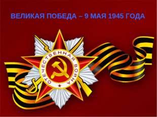 ВЕЛИКАЯ ПОБЕДА – 9 МАЯ 1945 ГОДА
