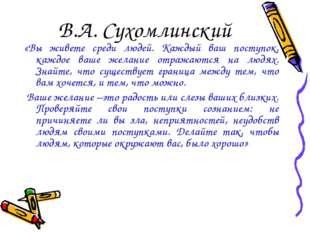 В.А. Сухомлинский «Вы живете среди людей. Каждый ваш поступок, каждое ваше же